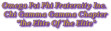 "Omega Psi Phi Fraternity Inc.                                 Chi Gamma Gamma Chapter                                       ""The Elite Of The Elite"""